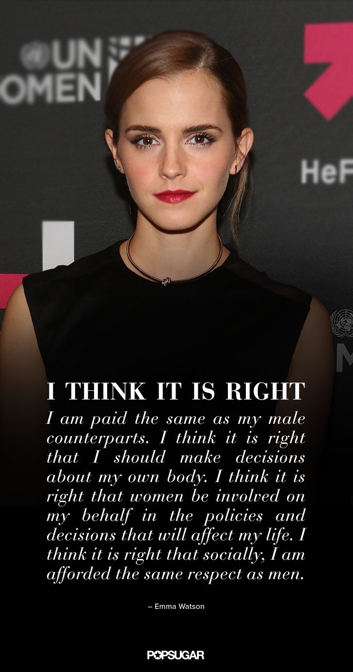 """""""I am from Britain and think it is right that as a woman I am paid the same as my male counterparts. I think it is right that I should be able to make decisions about my own body. I think it is right that women be involved on my behalf in the policies and decision-making of my country. I think it is right that socially I am afforded the same respect as men. But sadly I can say that there is no one country in the world where all women can expect to receive these rights."""" (Full quote)"""