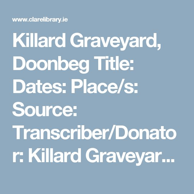 Killard Graveyard, Doonbeg  Title:   Dates:  Place/s:  Source:  Transcriber/Donator:  Killard Graveyard Headstone Inscriptions Complete as of 1988  1806-1988 Doonbeg area Transcriptions from Headstones Kilrush Youth Centre/ Senan Scanl