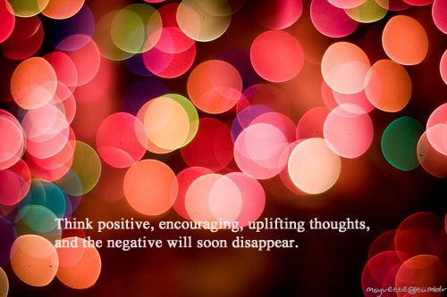 Think positive, encouraging, uplifting thoughts, and the negative will soon disappear.