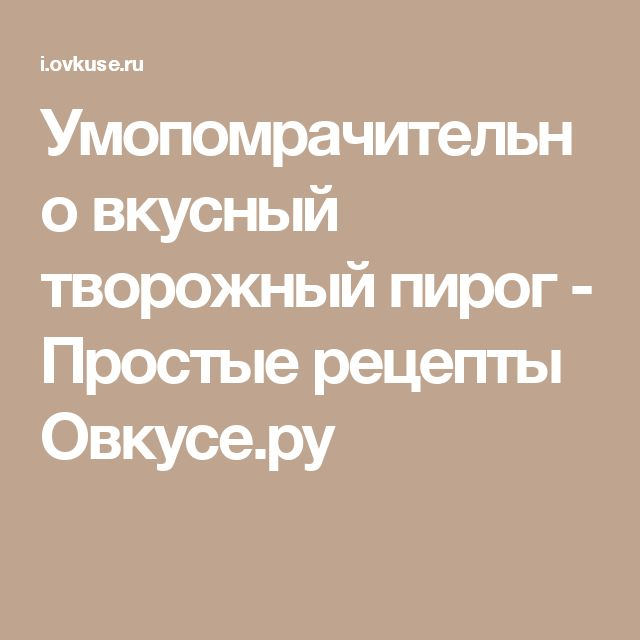 Умопомрачительно вкусный творожный пирог - Простые рецепты Овкусе.ру
