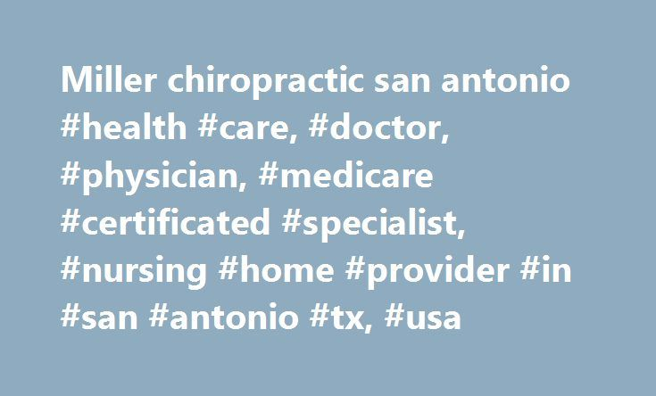 Miller chiropractic san antonio #health #care, #doctor, #physician, #medicare #certificated #specialist, #nursing #home #provider #in #san #antonio #tx, #usa http://aurora.remmont.com/miller-chiropractic-san-antonio-health-care-doctor-physician-medicare-certificated-specialist-nursing-home-provider-in-san-antonio-tx-usa/  # David R Miller share on MEDICARE Chiropractic specialist in San Antonio TX Dr. David R Miller is a Chiropractic Specialist in San Antonio, Texas. He graduated with honors…