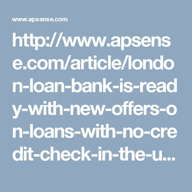 http://www.apsense.com/article/london-loan-bank-is-ready-with-new-offers-on-loans-with-no-credit-check-in-the-uk.html