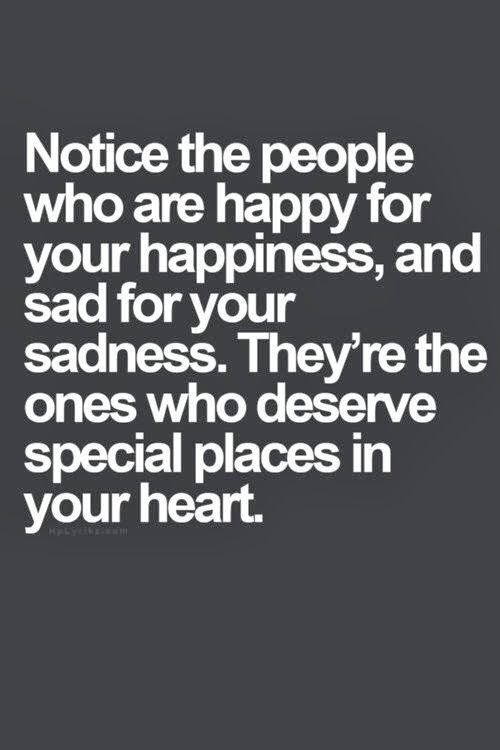 Notice the people who are happy for your happiness. And said for your sadness. They are the ones that hold a special place in your heart.