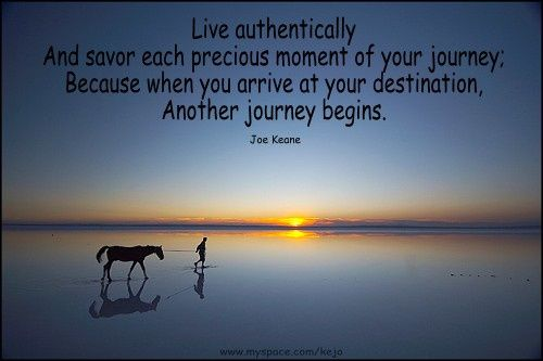"""Live authentically and savor each precious moment of your journey. Because when you arrive at your destination, another journey begins.""   Joe Keane"