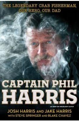 Captain Phil Harris: The Legendary Crab Fisherman Our Hero Our Dad  Hard Bound