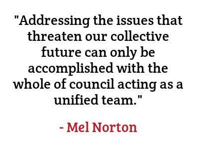 """""""Addressing the issues that threaten our collective future can only be accomplished with the whole of council acting as a unified team."""" - Mel Norton"""