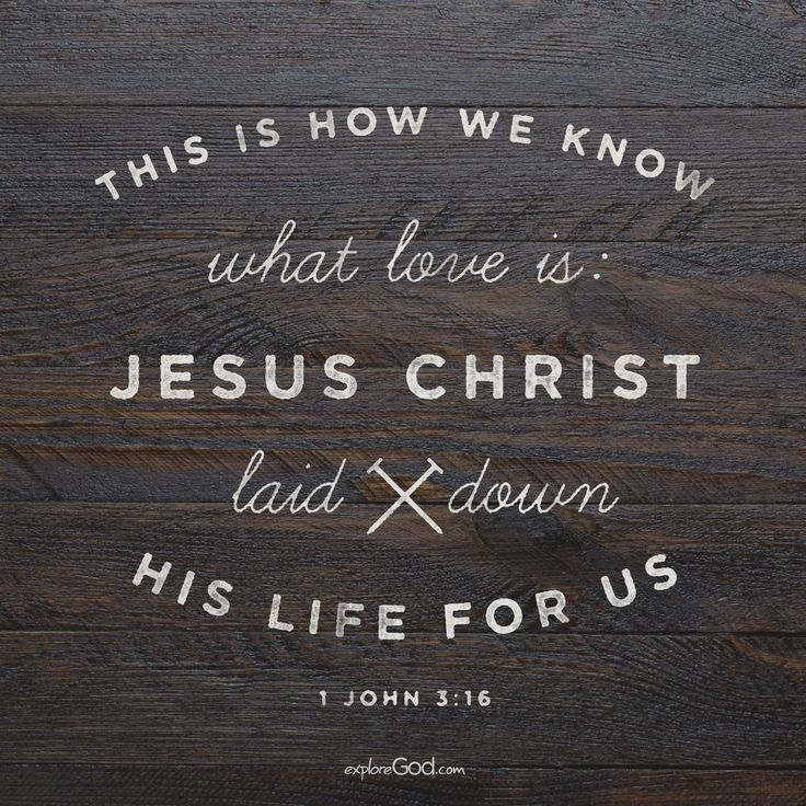 This is how we know what love is: Jesus Christ laid down his life for us. - 1 John 3:16