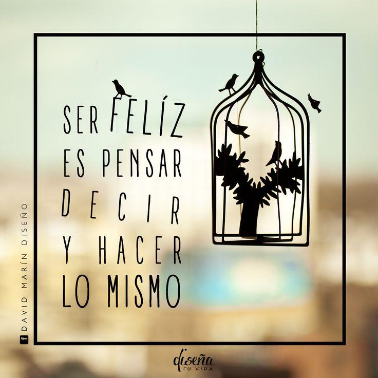 Ser felíz es pensar, decir y hacer lo mismo / # Diseña tu vida /  https://facebook.com/davidmarinpublicidad