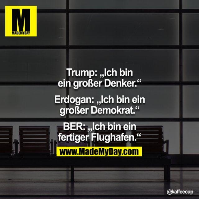 Trump: Ich bin ein großer Denker.<br /> <br /> Erdogan: Ich bin ein großer Demokrat.<br /> <br /> BER: Ich bin ein fertiger Flughafen.