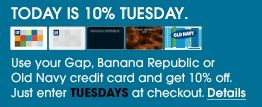 Today is 10% Tuesday. Use your Gap, Banana Republic or Old Navy credit card and get 10% off. Just enter TUESDAYS at checkout.