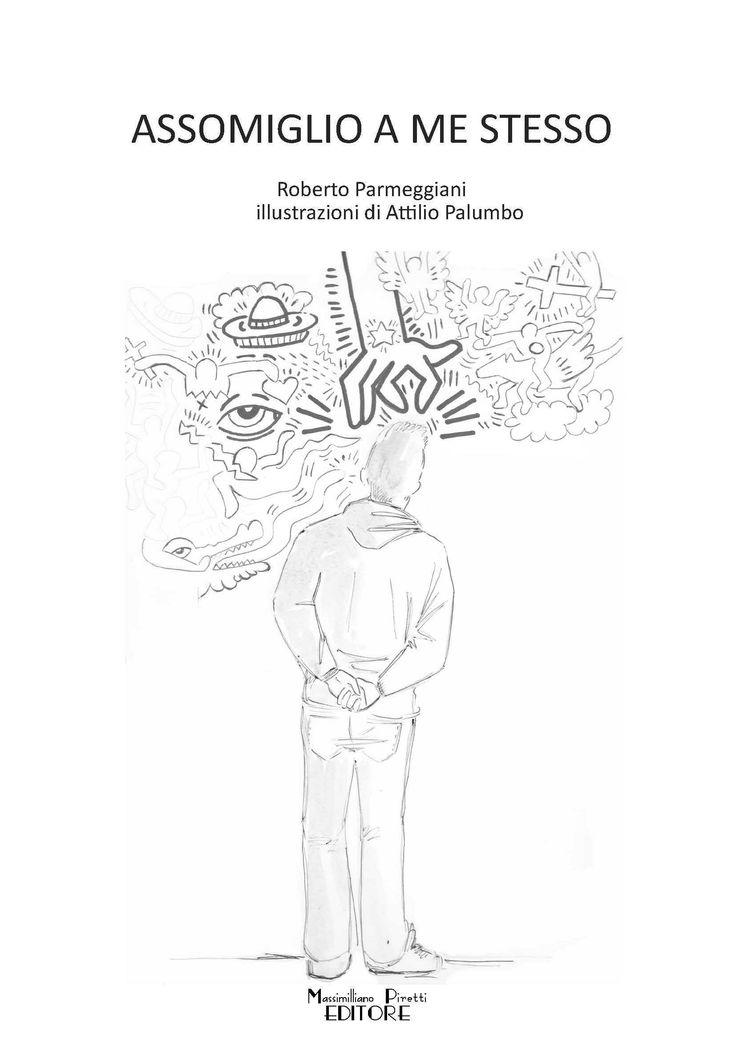 Assomiglio a me stesso - Sillogia poetica Roberto Parmeggiani Illustrazioni di Attilio Palumbo Massimiliano Piretti Editore