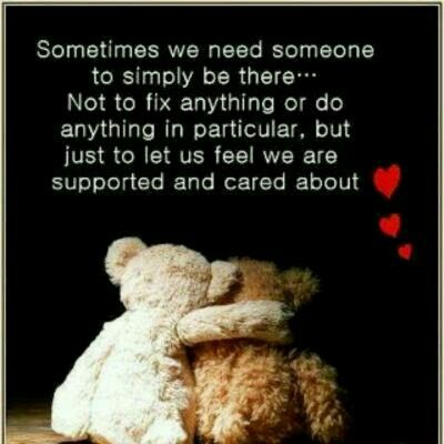 Sometimes we need someone to simply be there...Not to fix anything or do anything in particular, but just to let us feel we are supported and cared about.