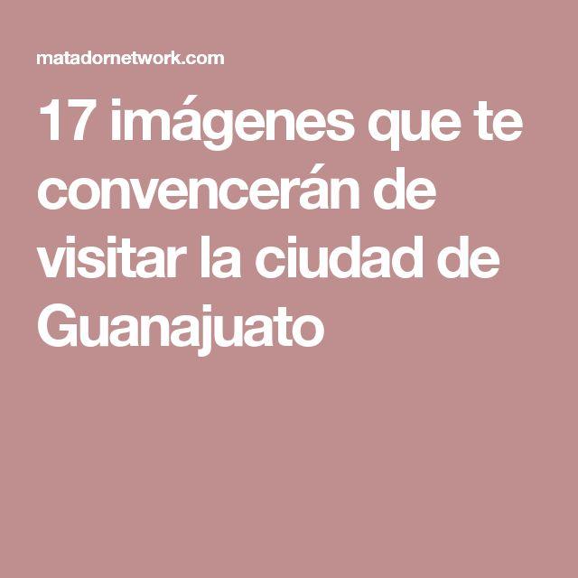 17 imágenes que te convencerán de visitar la ciudad de Guanajuato
