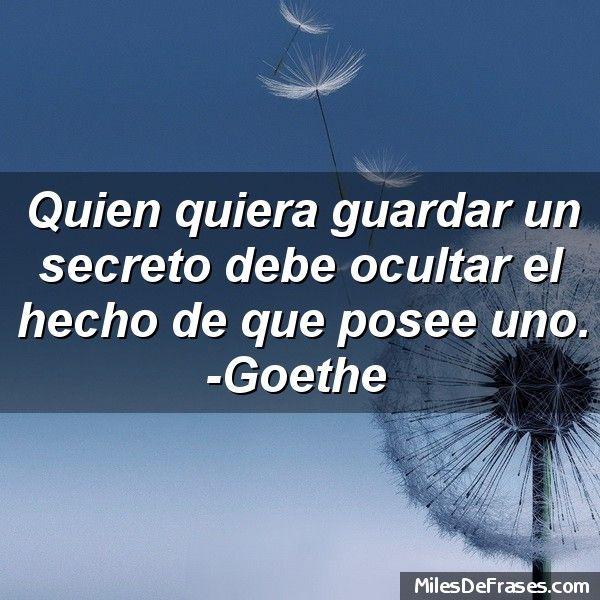 Quien quiera guardar un secreto debe ocultar el hecho de que posee uno. -Goethe
