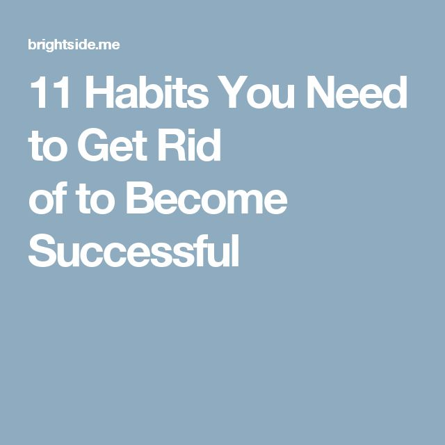 11 Habits You Need to Get Rid of to Become Successful