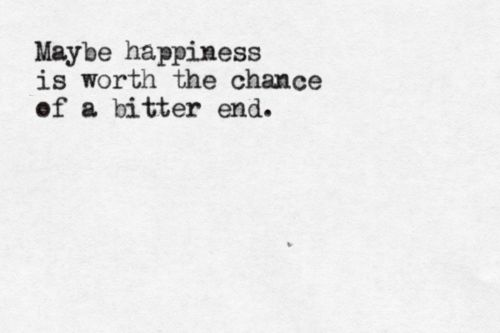 Maybe happiness is WORTH the chance of a bitter end???   http://truthsnmusings.tumblr.com/