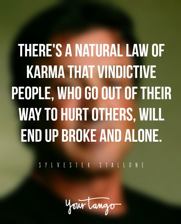 There's a natural law of karma that vindictive people, who go out of their way to hurt others, will end up broke and alone. —​ Sylvester Stallone
