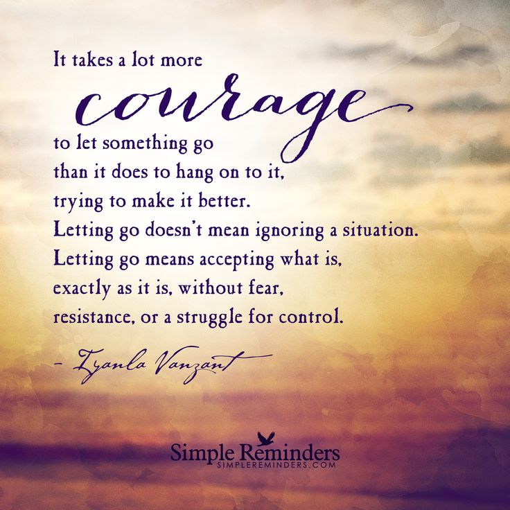 Courage to let go It takes a lot more courage to let something go than it does to hang on to it, trying to make it better. Letting go doesn't mean ignoring a situation. Letting go means accepting what is, exactly as it is, without fear, resistance, or a struggle for control. — Iyanla Vanzant