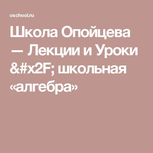 Школа Опойцева — Лекции и Уроки / школьная «алгебра»