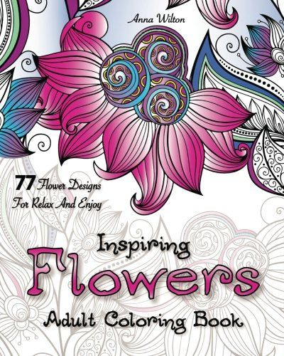Inspiring Flowers Adult Coloring Book 77 Flower Designs For Relax And Enjoy By Anna