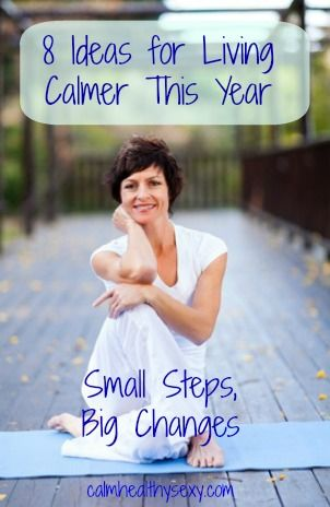 "8 Ideas for Living Calmer This Year - part of our ""small steps, big changes"" approach to living calmer, healthier and sexier this year.  www.calmhealthysexy.com"