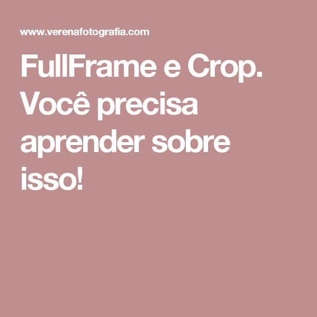 FullFrame e Crop. Você precisa aprender sobre isso!