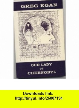 Our Lady of Chernobyl (9780646232300) Greg Egan , ISBN-10: 0646232304  , ISBN-13: 978-0646232300 ,  , tutorials , pdf , ebook , torrent , downloads , rapidshare , filesonic , hotfile , megaupload , fileserve