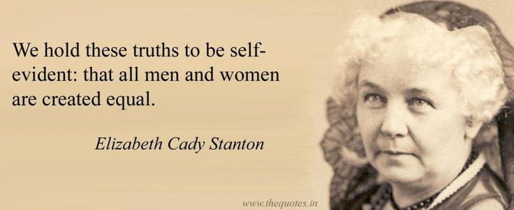 We hold these truths to be self-evident: that all men and women are created equal – Elizabeth Cady Stanton