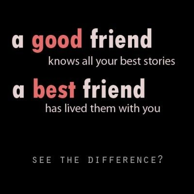 Correction! A good friend only know the good stories and scratches the surface of who you are. Your best friend knows the good, the bad, the sad, and the ugly stories and has been with you through them and accepts and loves you continually. There is a HUGE difference. :P