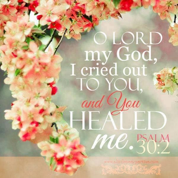 Psalm 30:2 - actually, my family cried out to Him in prayer and I awoke from a Coma...Thank you Jesus