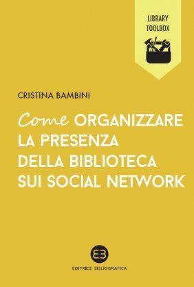 *Come organizzare la presenza della biblioteca sui social network / Cristina Bambini. - Milano : Bibliografica, 2014. - 63 p. : ill. ; 15 cm