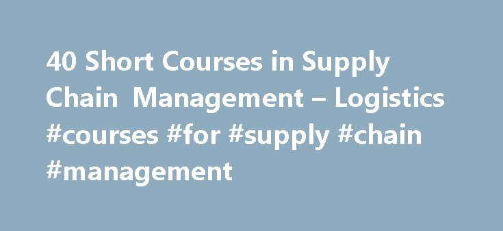 40 Short Courses in Supply Chain Management – Logistics #courses #for #supply #chain #management http://japan.nef2.com/40-short-courses-in-supply-chain-management-logistics-courses-for-supply-chain-management/  # Supply Chain Management Logistics About Find out more information about Supply Chain Management Logistics Supply chain management describes the whole process of how one product reaches to an end user through the cumulative effort of multiple organisations. Supply chain management…