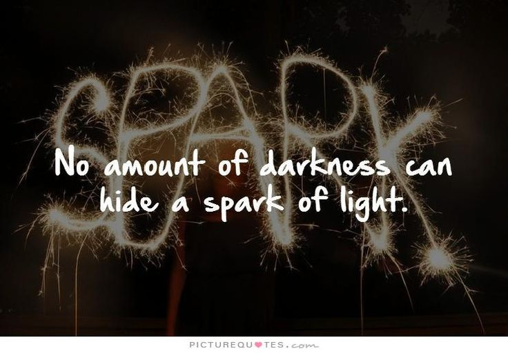 """""""No amount of darkness can hide a spark of light."""""""