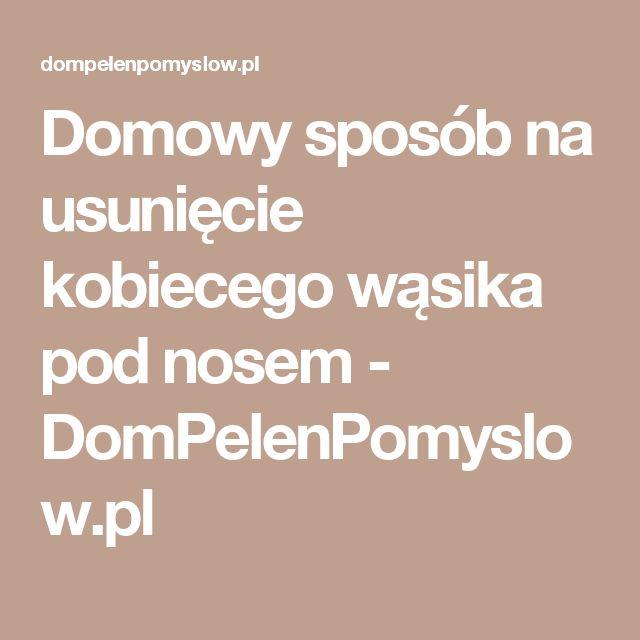 Domowy sposób na usunięcie kobiecego wąsika pod nosem - DomPelenPomyslow.pl