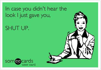 In case you didn't hear the look I just gave you, SHUT UP. | Workplace Ecard | someecards.com