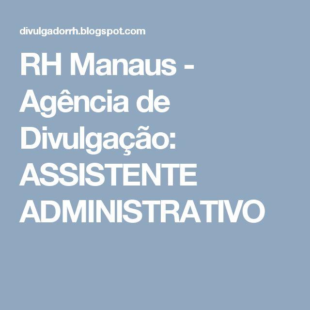 RH Manaus - Agência de Divulgação: ASSISTENTE  ADMINISTRATIVO