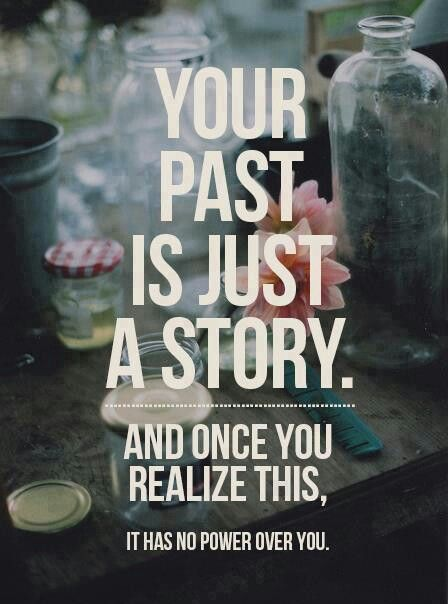 Your past is just a story. Once you realize this it has not power over you. | quotes | wisdom | advice | life lessons