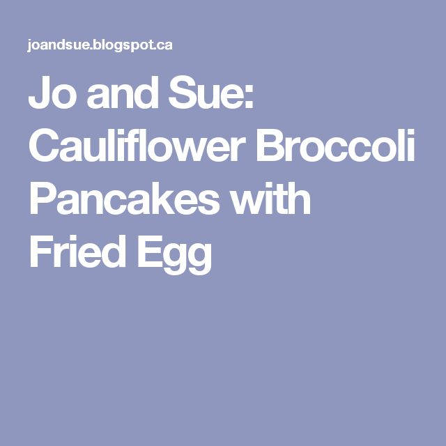 Jo and Sue: Cauliflower Broccoli Pancakes with Fried Egg