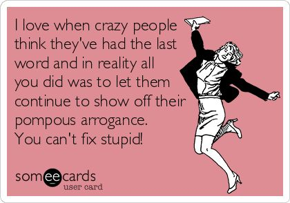 I love when crazy people think they've had the last word and in reality all you did was to let them continue to show off their pompous arrogance. You can't fix stupid! Hehee ... Yup! #Funny #Quote