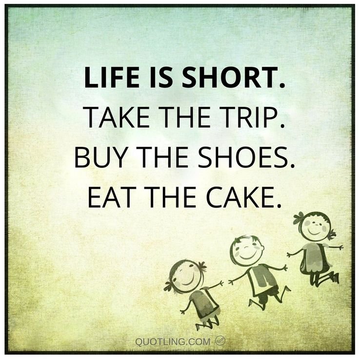 Life is short. Take the trip. Buy the shoes. Eat the cake ...