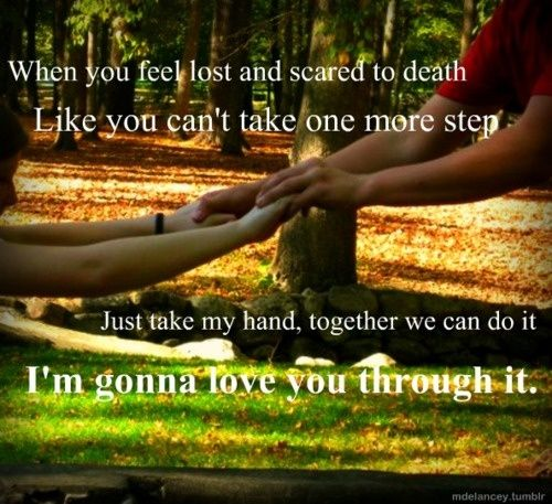 I'm gonna love you through it <3 this song is Soo sad :(
