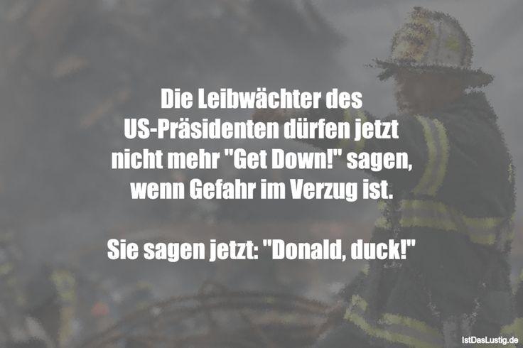 """Die Leibwächter des US-Präsidenten dürfen jetzt nicht mehr """"Get Down!"""" sagen, wenn Gefahr im Verzug ist.  Sie sagen jetzt: """"Donald, duck!"""" ... gefunden auf https://www.istdaslustig.de/spruch/1458 #lustig #sprüche #fun #spass"""