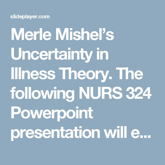 the components of mishels uncertainty of illness Mishel's (1988) uncertainty in illness theory is a mid-range nursing theory that examines how uncertainty can affect patients in addition, mishel's theory identifies causes of uncertainty that negatively or positively affect the patient.