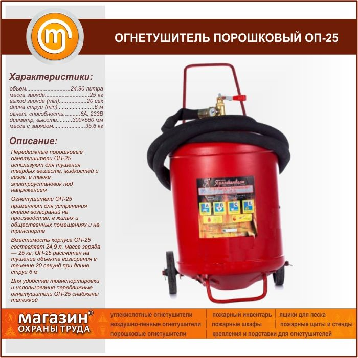 Огнетушитель порошковый ОП-25. Mobile powder fire extinguishers OP-25 is used for extinguishing solid substances, liquids and gases and energized electrical installations Fire extinguishers OP-25 is used to eliminate fires in industry, residential and public buildings and transport Capacity of shell OP is 24.9 25 liters, weight of charge 25 kg OP-25 is designed to extinguish the ignition object for 20 seconds at a jet length of 6 m