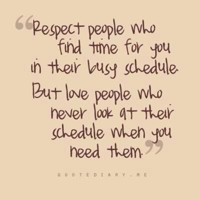 """"""" Respect people who find time for you in their busy schedule, but love people who never look at their schedule when you need them."""""""