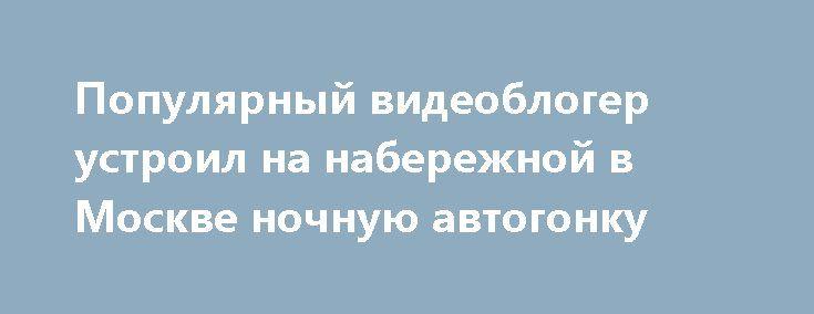 Популярный видеоблогер устроил на набережной в Москве ночную автогонку http://oane.ws/2017/05/27/populyarnyy-videobloger-ustroil-na-naberezhnoy-v-moskve-nochnuyu-avtogonku.html  Популярный видеоблогер и создатель публичных сообществ об автомобилях Majorka_777 и Majorka_official выложил на своей странице в соцсети видеозапись ночной гонки, которую он устроил на одной из набережных Москвы.