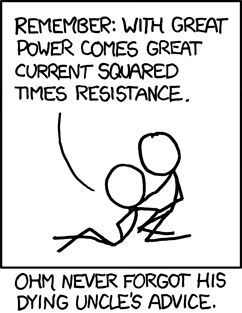 """With great power comes great current squared times resistance."" -xkcd"