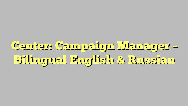 Center: Campaign Manager - Bilingual English & Russian