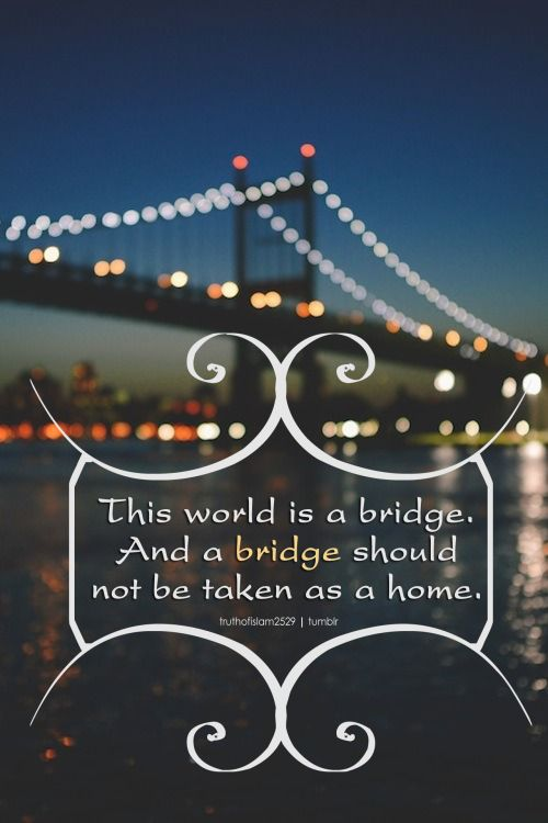 """This world is a bridge. And a bridge should not be taken as a home."" ~ Ibn AlQayyim More islamic quotes HERE"