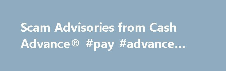 Scam Advisories from Cash Advance® #pay #advance #loans http://loan.remmont.com/scam-advisories-from-cash-advance-pay-advance-loans/  #cash loan # Scam Advisory – Consumer Alerts, Advice Resources Consumer security concerns are mounting at an alarming rate in recent times, particularly with the rapid expansion of the internet community. Payday loan and debt collection fraud, online data harvesting, phone scams and identity theft have become rampant, its perpetrators proliferating and…